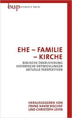 Ehe-Familie-Kirche:Biblische Überlieferung - Historische Entwicklungen - Aktuelle Perspektiven